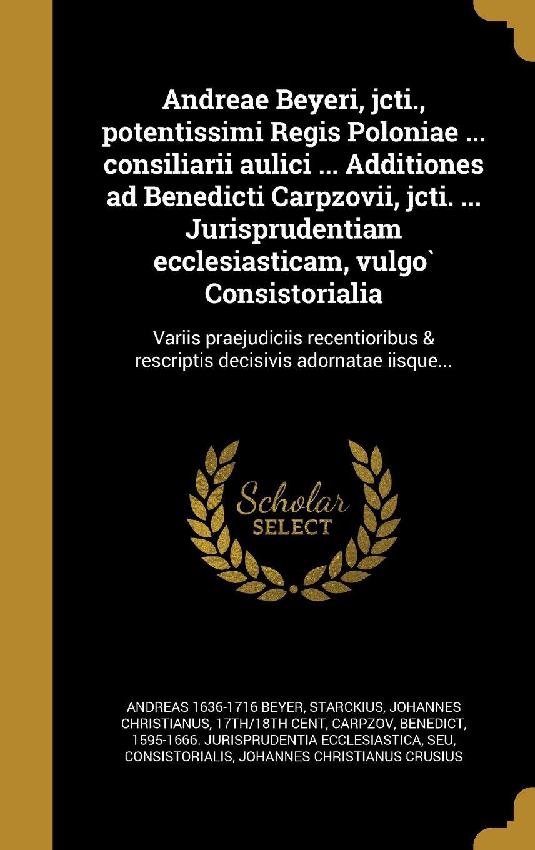 Andreae Beyeri, Jcti., Potentissimi Regis Poloniae ... Consiliarii Aulici ... Additiones Ad Benedicti Carpzovii, Jcti. ... Jurisprudentiam ... Decisivis Adornatae Iisque... (Latin Edition) pdf