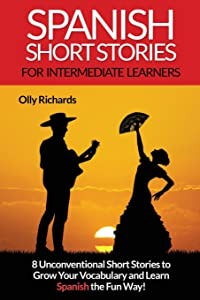 Spanish Short Stories For Intermediate Learners: Eight Unconventional Short Stories to Grow Your Vocabulary and Learn Spanish the Fun Way! (Spanish and English Edition)