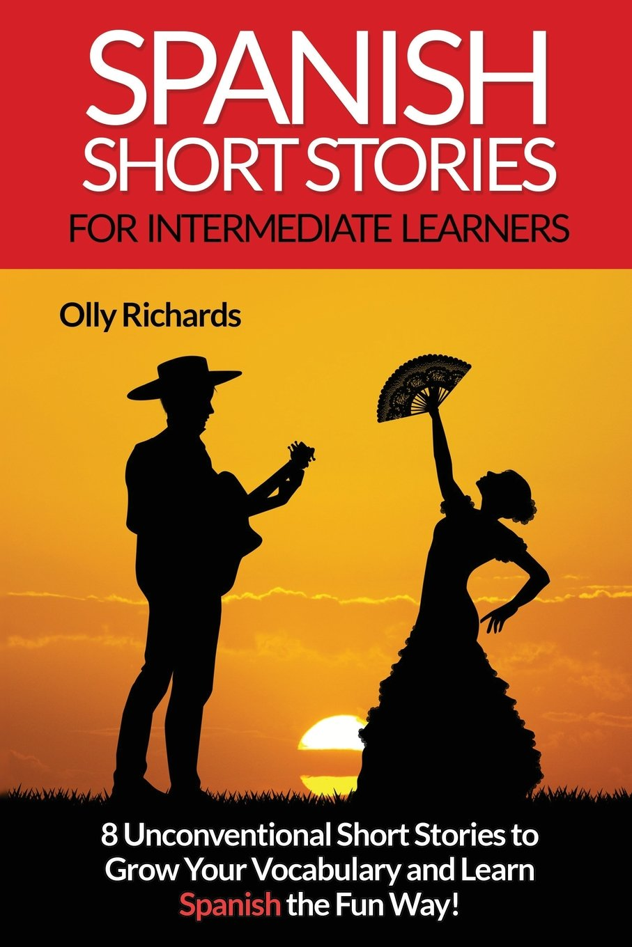 Spanish Short Stories For Intermediate Learners: Eight Unconventional Short Stories to Grow Your Vocabulary and Learn Spanish the Fun Way! Tapa blanda – 14 nov 2016 Olly Richards Createspace Independent Pub 1540407357 Readers (Publications)