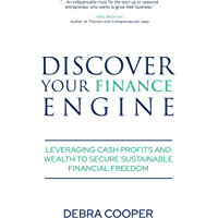 Discover Your Finance Engine: Leveraging Cash, Profits and Wealth to Secure Sustainable Financial Freedom (The Finance…