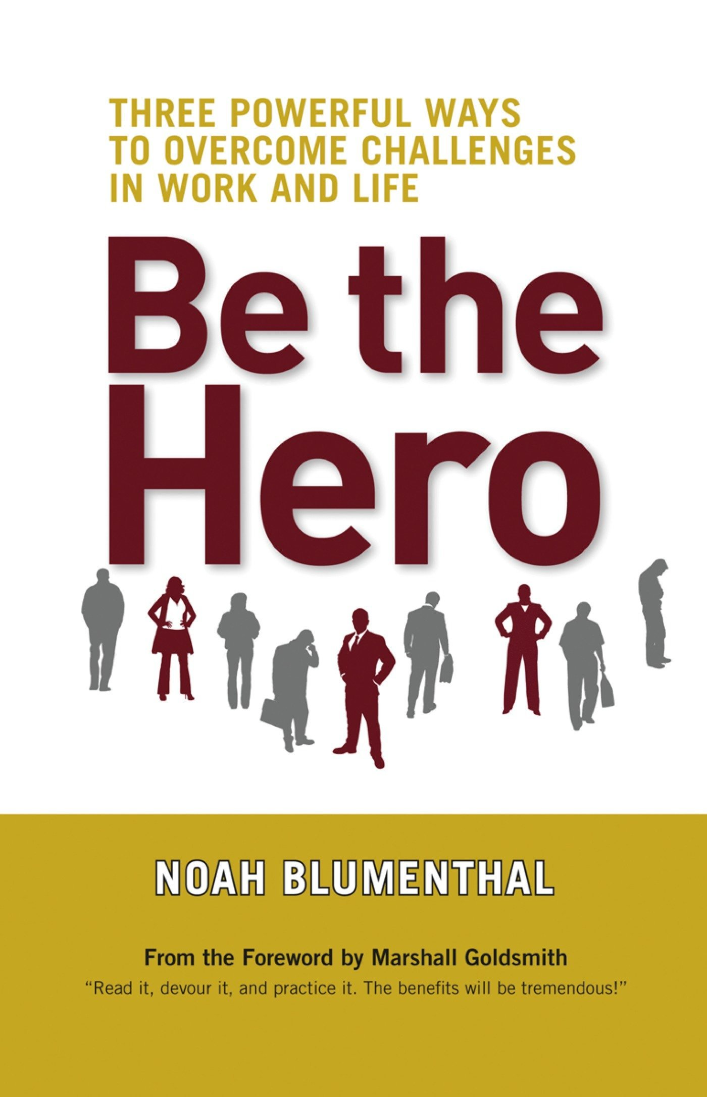 Be The Hero Three Powerful Ways To Overcome Challenges In Work And Life Blumenthal Noah 9781609940829 Amazon Com Books