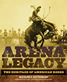 Arena Legacy: The Heritage of American Rodeo (Western Legacies, Band 8)