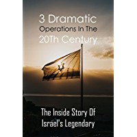 3 Dramatic Operations In The 20Th Century: The Inside Story Of Israel's Legendary: Ramatic Operations (English Edition)