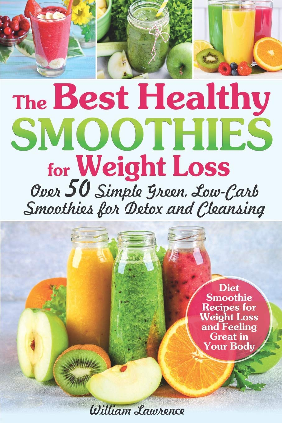The Best Healthy Smoothies For Weight Loss Over 50 Simple Green Low Carb Smoothies For Detox And Cleansing Diet Smoothie Recipes For Weight Loss And Feeling Great In Your Body Lawrence William 9781075252228