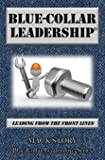 Blue-Collar Leadership: Leading from the Front Lines (Blue-Collar Leadership Series) (Volume 1)