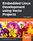 Embedded Linux Development using Yocto Projects: Learn to leverage the power of Yocto Project to build efficient Linux-based products, 2nd Edition
