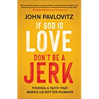If God Is Love, Don't Be a Jerk: Finding a Faith That Makes Us Better Humans