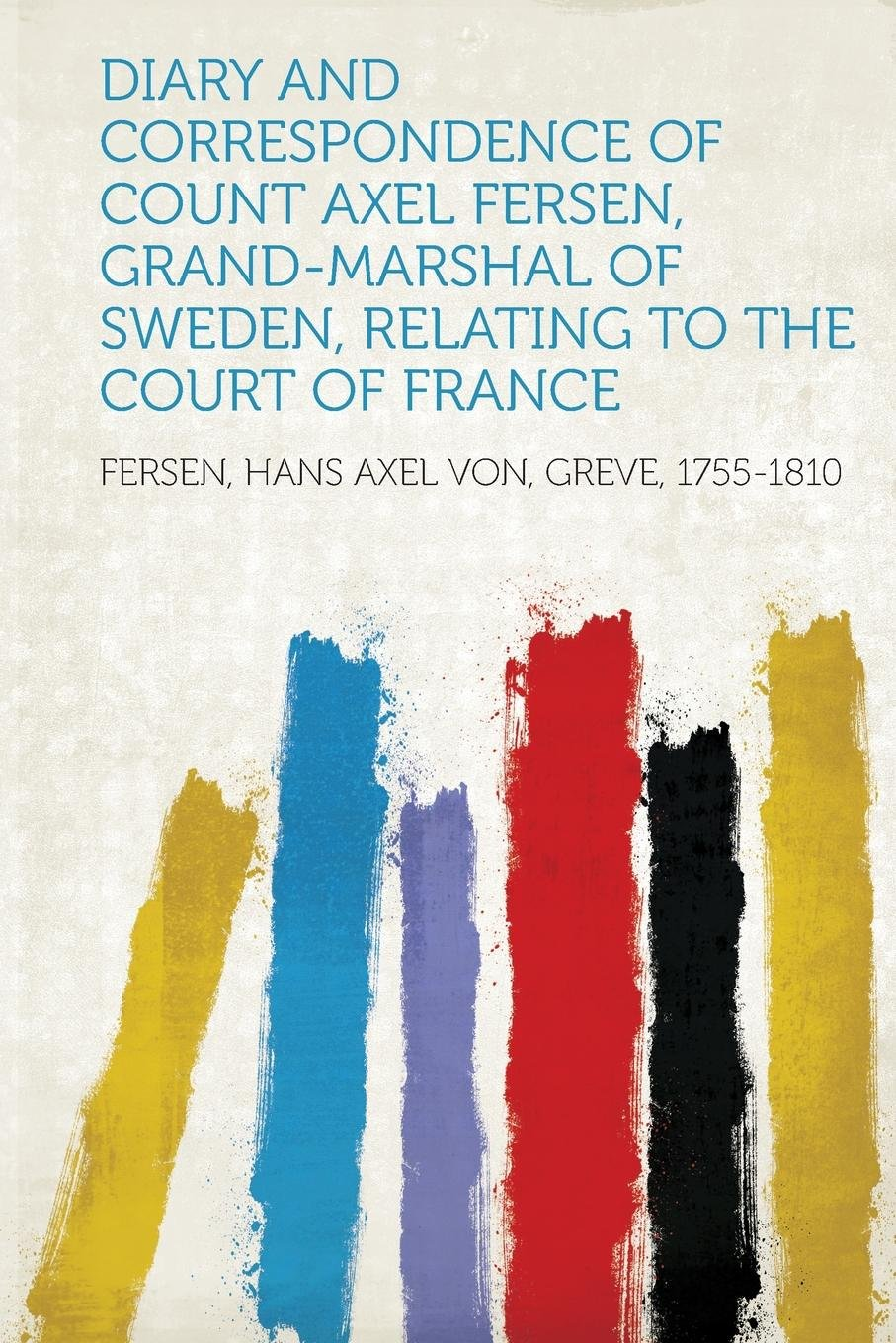 Diary and Correspondence of Count Axel Fersen, Grand-Marshal of Sweden,  Relating to the Court of France: Fersen Hans Axel Von Greve 1755-1810: ...