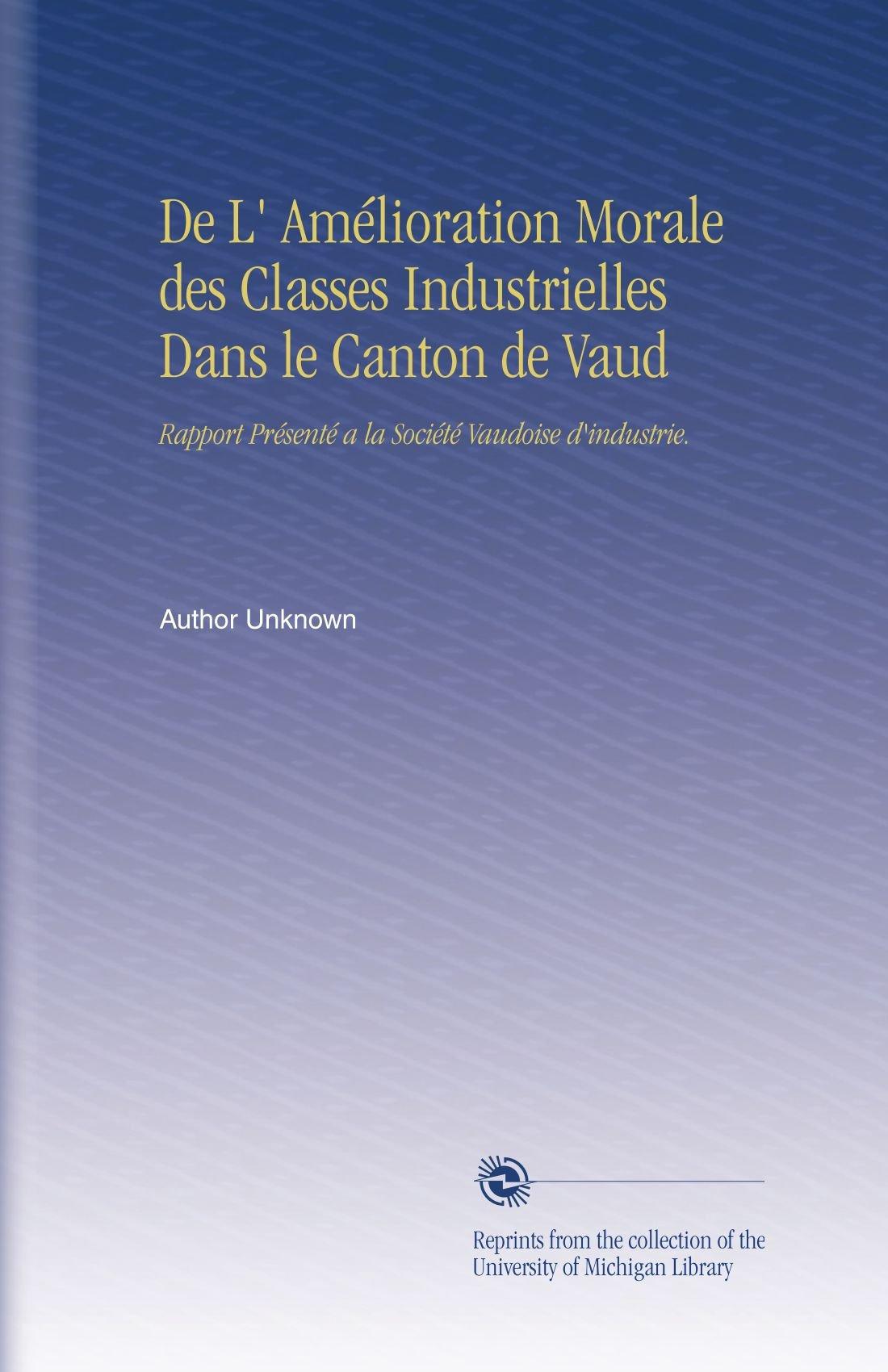 Download De L' Amélioration Morale des Classes Industrielles Dans le Canton de Vaud: Rapport Présenté a la Société Vaudoise d'industrie. (French Edition) pdf