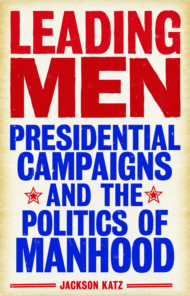 Download Leading Men: Presidential Campaigns and the Politics of Manhood pdf epub