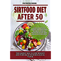 Sirtfood Diet After 50: The Easiest Way to Lose Weight and Turn Back Your Biological Clock. The Complete Guide for Men…