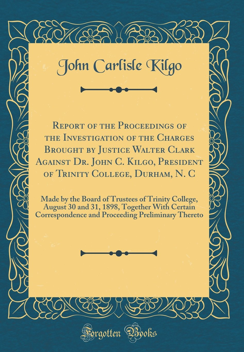 Report of the Proceedings of the Investigation of the Charges Brought by Justice Walter Clark Against Dr. John C. Kilgo, President of Trinity College, ... August 30 and 31, 1898, Together with Ce pdf epub
