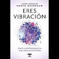 Eres vibración: Atrae a tu vida Energía positiva: amor, salud y éxito ilimitados