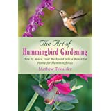 The Art of Hummingbird Gardening: How to Make Your Backyard into a Beautiful Home for Hummingbirds