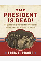 The President Is Dead!: The Extraordinary Stories of the Presidential Deaths, Final Days, Burials, and Beyond Hardcover