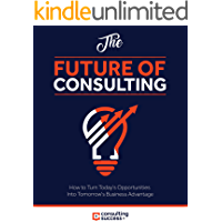 Future of Consulting: How to Turn Today's Opportunities Into Tomorrow's Business Advantage