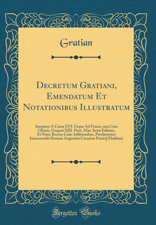 Read Online Decretum Gratiani, Emendatum Et Notationibus Illustratum: Incipiens À Causa XVI. Usque Ad Finem, una Cum Glossis, Gregori XIII. Pont. Max. Iussu ... Caranitæ Patricij Ebol (Latin Edition) pdf epub