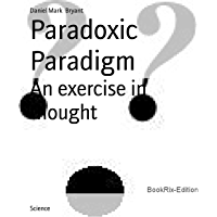 Paradoxic Paradigm: An exercise in thought (English Edition)