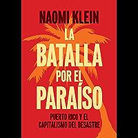 La Batalla Por el Paraíso: Puerto Rico y el Capitalismo Del Desastre (Spanish Edition