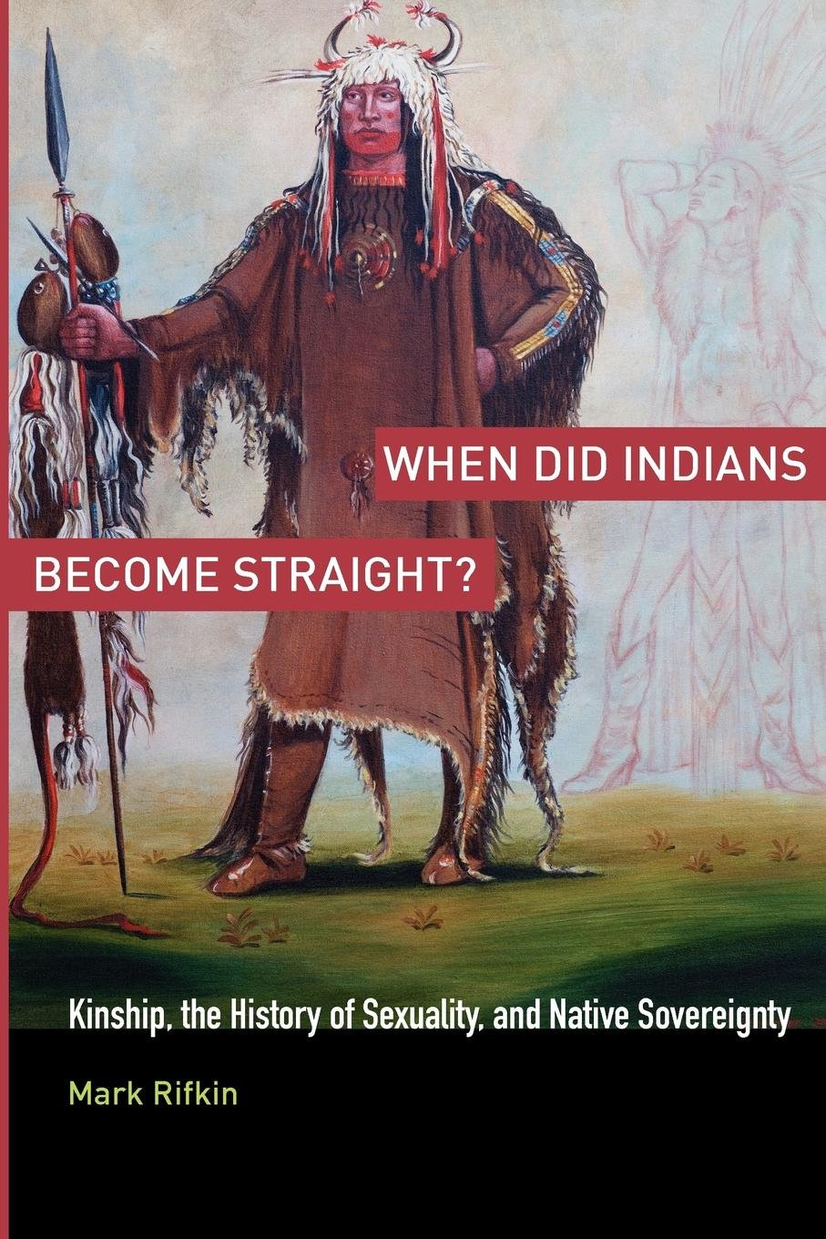 When Did Indians Become Straight?: Kinship the History of Sexuality and Native Sovereignty