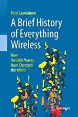 A Brief History of Everything Wireless: How Invisible Waves Have Changed the World Paperback