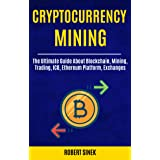 Cryptocurrency Mining: The Ultimate Guide About Blockchain, Mining, Trading, ICO, Ethereum Platform, Exchanges