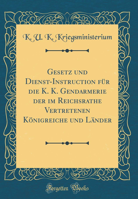 Gesetz und Dienst-Instruction für die K. K. Gendarmerie der im Reichsrathe Vertretenen Königreiche und Länder (Classic Reprint)