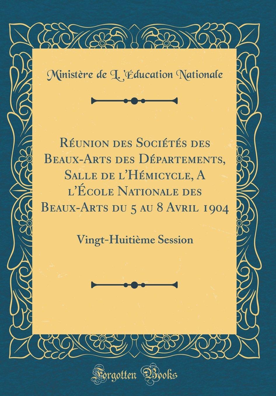 Réunion des Sociétés des Beaux-Arts des Départements, Salle de l'Hémicycle, A l'École Nationale des Beaux-Arts du 5 au 8 Avril 1904: Vingt-Huitième Session (Classic Reprint) (French Edition) ebook