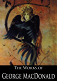 The Complete Works of George MacDonald: The Princess and the Goblin, The Princess And Curdie, Lilith, Phantastes, Parables, Far Above Rubies and More (73 Books With Active Table of Contents)