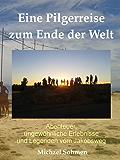 Eine Pilgerreise zum Ende der Welt: Abenteuer, ungewöhnliche Erlebnisse und Legenden vom Jakobsweg
