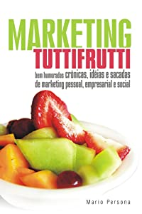 Marketing Tutti Frutti: Bem-humoradas crônicas, idéias e sacadas de marketing pessoal, empresarial, social e o escambau... (Portuguese Edition)