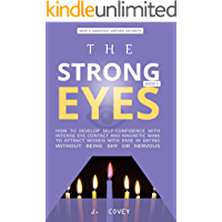 THE STRONG EYES: How to Develop Self-Confidence with Intense Eye Contact and Magnetic Wink to Attract Women with Ease in Dating Without Being Shy or Nervous (All The Girls That Broke My Heart Book 9)