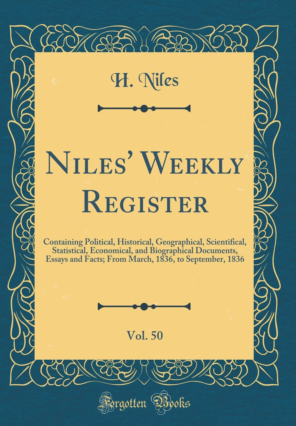 Download Niles' Weekly Register, Vol. 50: Containing Political, Historical, Geographical, Scientifical, Statistical, Economical, and Biographical Documents, ... 1836, to September, 1836 (Classic Reprint) PDF