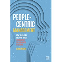People-Centric Management: How Managers Use Four Levers to Bring Out the Greatness of Others (English Edition)