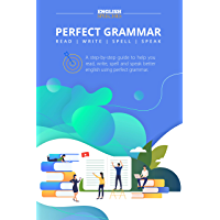 Perfect Grammar - Read, Write, Spell and Speak: A Step-By-Step Guide to Help You Read, Write, Spell and Speak Better English Using Perfect Grammar.