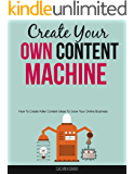 Create Your Own Content Machine: How To Create Killer Content Ideas To Grow Your Online Business