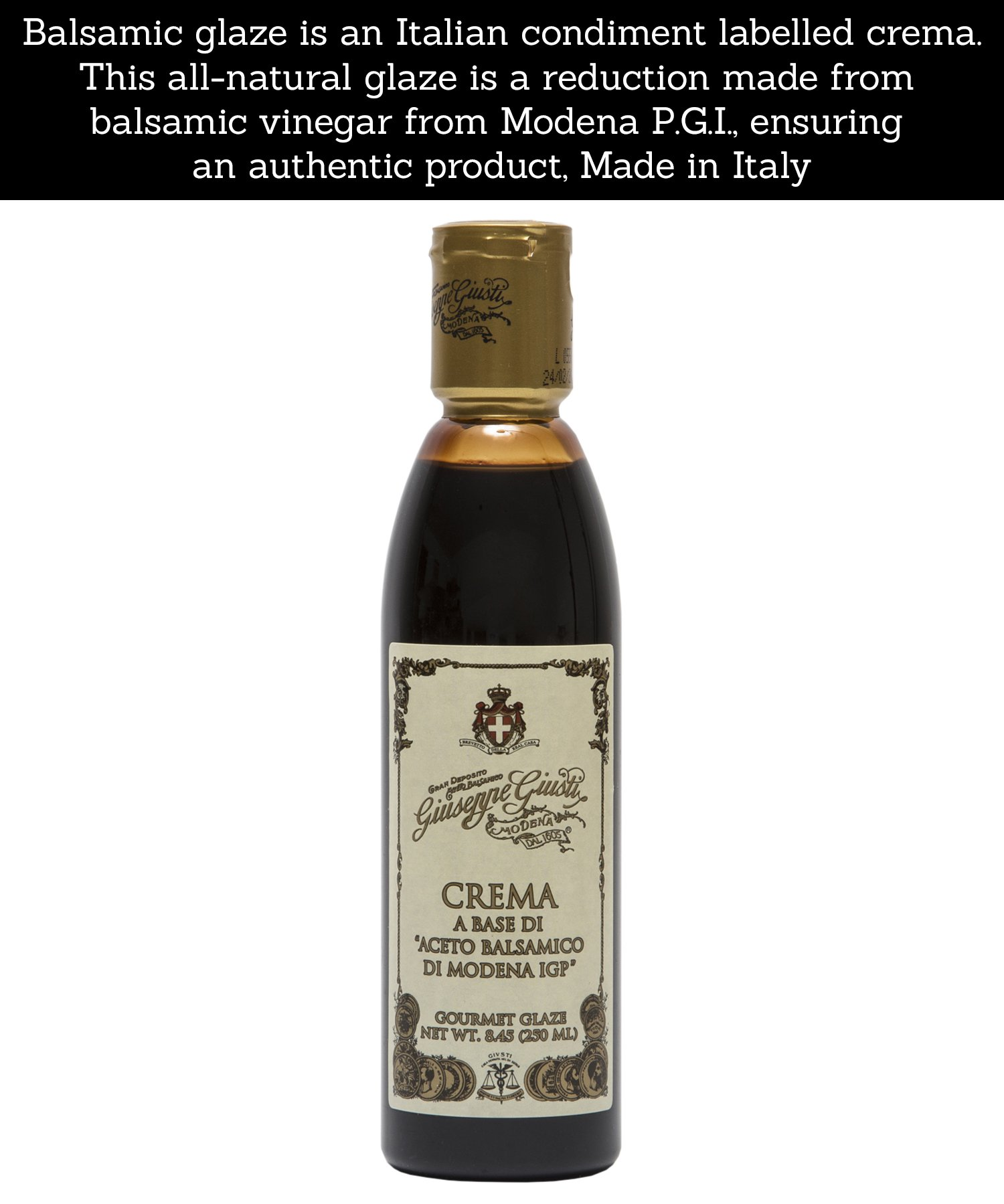 Giuseppe Giusti Italian Blasamic Vinegar Reduction of Modena IGP Reduction 8.45 fl oz (250ml) 3  ITALIAN MADE: Premium gourmet balsamic glaze that is imported and made in Italy.  INGREDIENTS: This all natural glaze is a reduction made from balsamic vinegar from Modena P.G.I., ensuring an authentic product  FLAVOR: Balsamic reductions create a rich, flavorful, syrupy-like glaze.