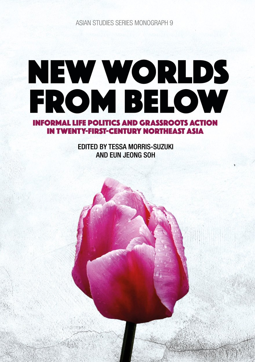 New Worlds from Below: Informal life politics and grassroots action in twenty-first-century Northeast Asia (Asian Studies Series) (Volume 9) PDF