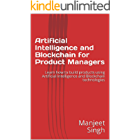 Artificial Intelligence and Blockchain  for Product Managers: Learn how to build products using Artificial Intelligence  and Blockchain technologies (Product Management) (English Edition)