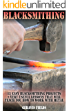 Blacksmithing: 15 Easy Blacksmithing Projects + Very Useful Lessons That will Teach You How To Work With Metal