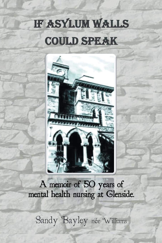 If Asylum Walls Could Speak: A memoir of 50 years of mental health nursing at Glenside. pdf epub