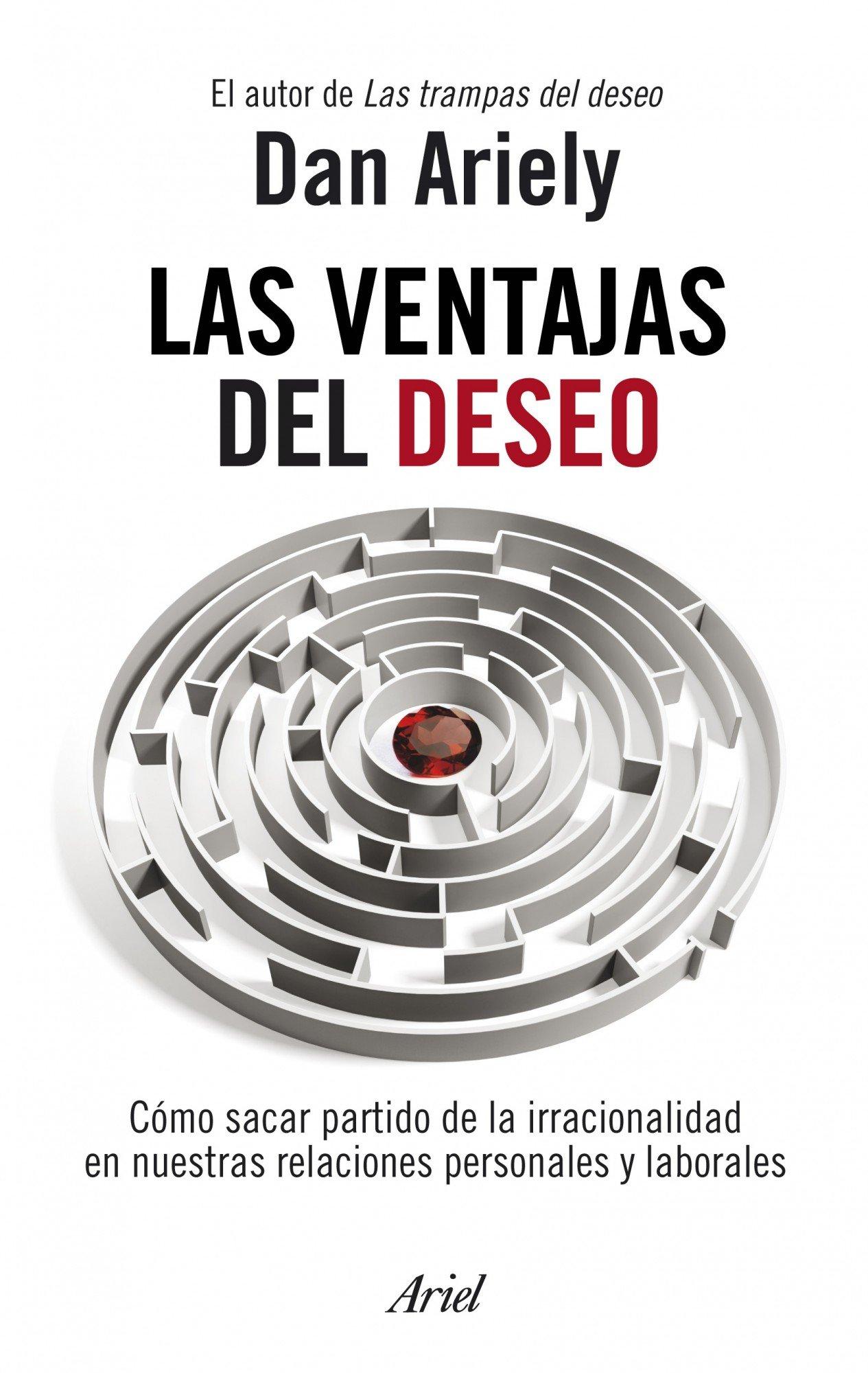 Las ventajas del deseo. Como sacar partido de la irracionalidad en nuestras relaciones personales y laborales (Spanish Edition): Dan Ariely: 9788434469686: ...