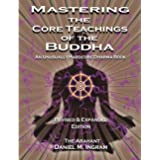 Mastering the Core Teachings of the Buddha: An Unusually Hardcore Dharma Book - Revised and Expanded Edition