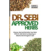 DR. SEBI APPROVED HERBS: Cleanse, Heal and Revitalize Your Body With Dr. Sebi Herbs by Adopting an Alkaline Diet through Dr. Sebi