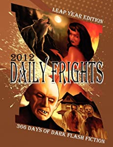 Daily Frights 2012: 366 Days of Dark Flash Fiction (Leap Year Edition)