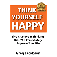 Think Yourself Happy: Five Changes in Thinking That Will Immediately  Improve Your Life