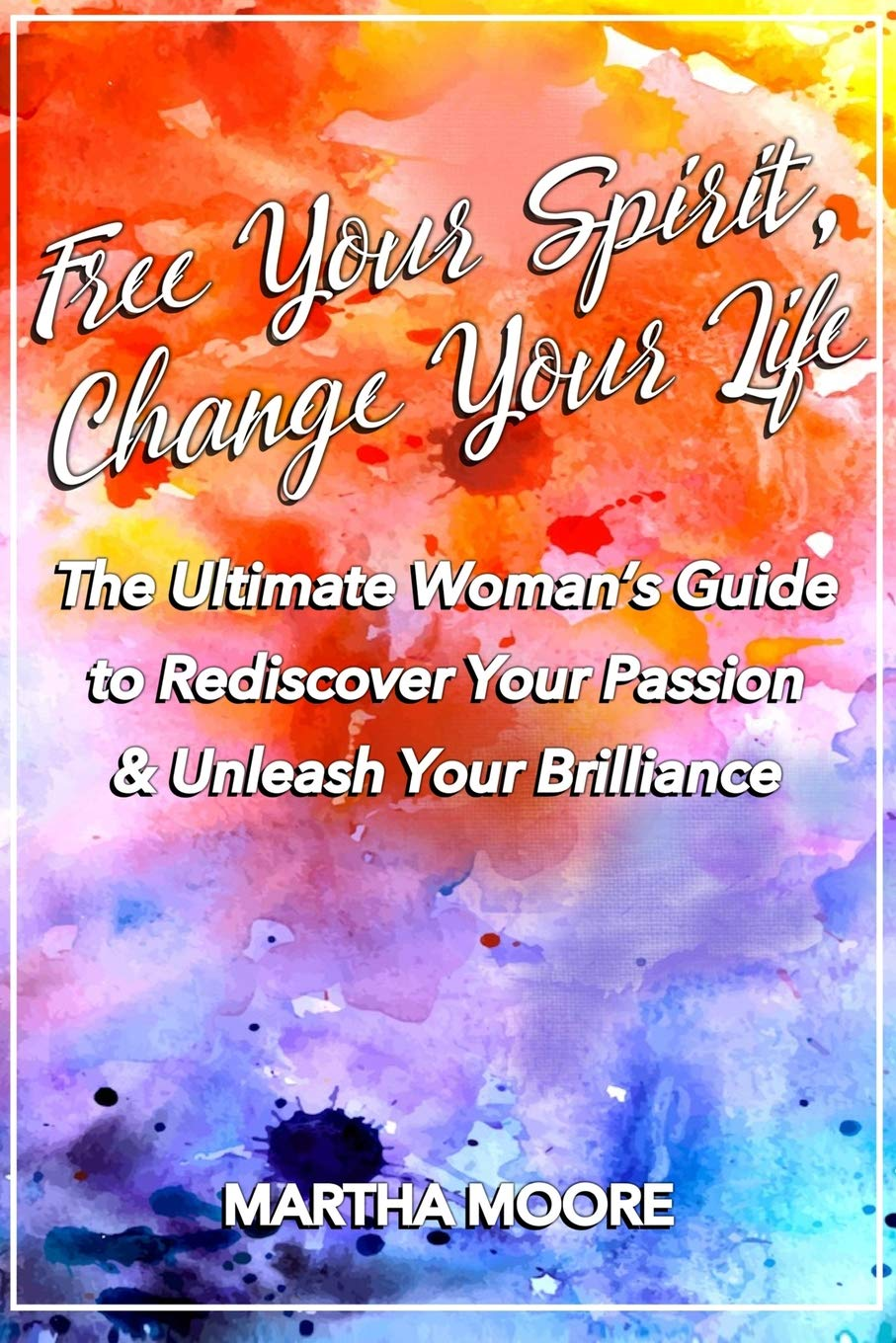 Download Free Your Spirit, Change Your Life: The Ultimate Woman's Guide to Rediscover Your Passion & Unleash Your Brilliance pdf