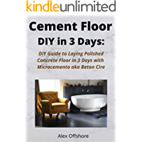 Cement Floor DIY in 3 Days:: DIY Guide to Laying  Polished Concrete Floor  in 3 Days with Microcement aka Microcemento or Beton Cire