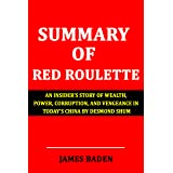 SUMMARY OF RED ROULETTE: An Insider's Story of Wealth, Power, Corruption, and Vengeance in Today's China By Desmond Shum