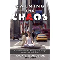Calming the Chaos: A Soulful Guide for Managing Your Energy Rather than Your Time